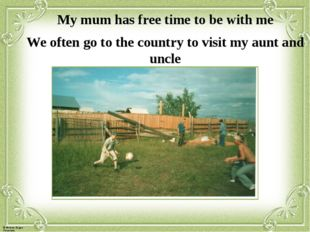 My mum has free time to be with me We often go to the country to visit my aun