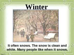 Winter It often snows. The snow is clean and white. Many people like when it