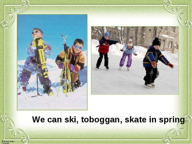 We can ski, toboggan, skate in spring © Фокина Лидия Петровна