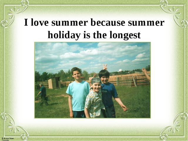 I love summer because summer holiday is the longest © Фокина Лидия Петровна