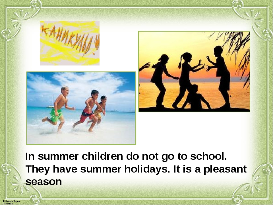 In summer children do not go to school. They have summer holidays. It is a pl...