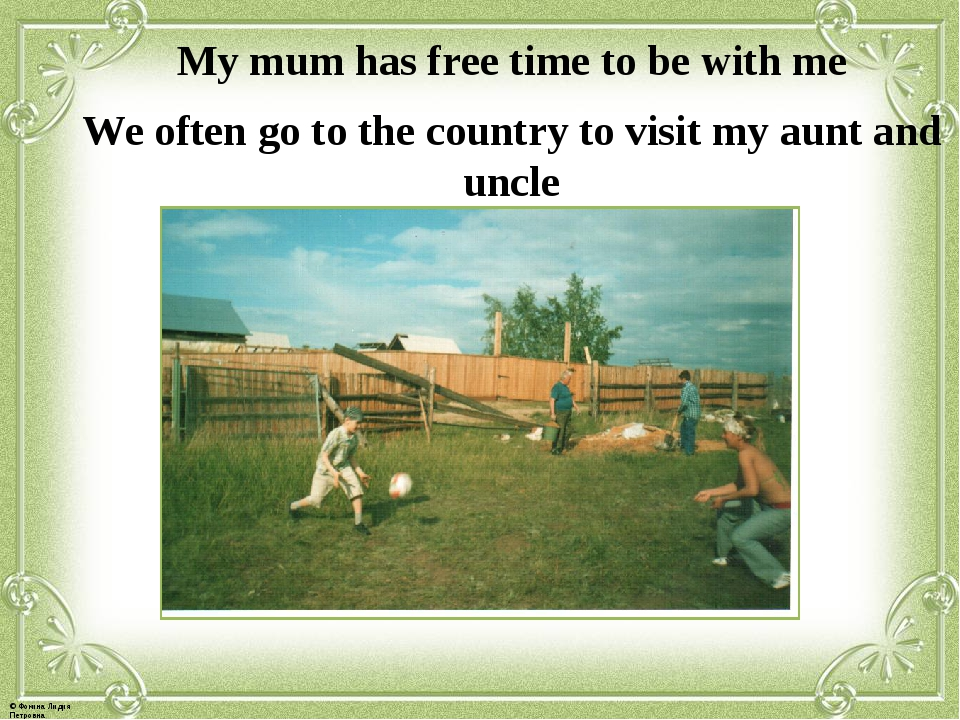 My mum has free time to be with me We often go to the country to visit my aun...