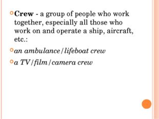 Crew - a group of people who work together, especially all those who work on