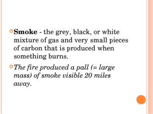 Smoke - the grey, black, or white mixture of gas and very small pieces of ca