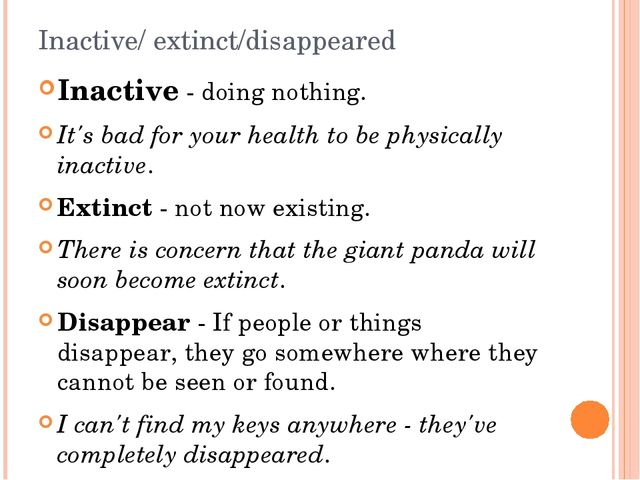 Inactive/ extinct/disappeared Inactive - doing nothing. It's bad for your hea...
