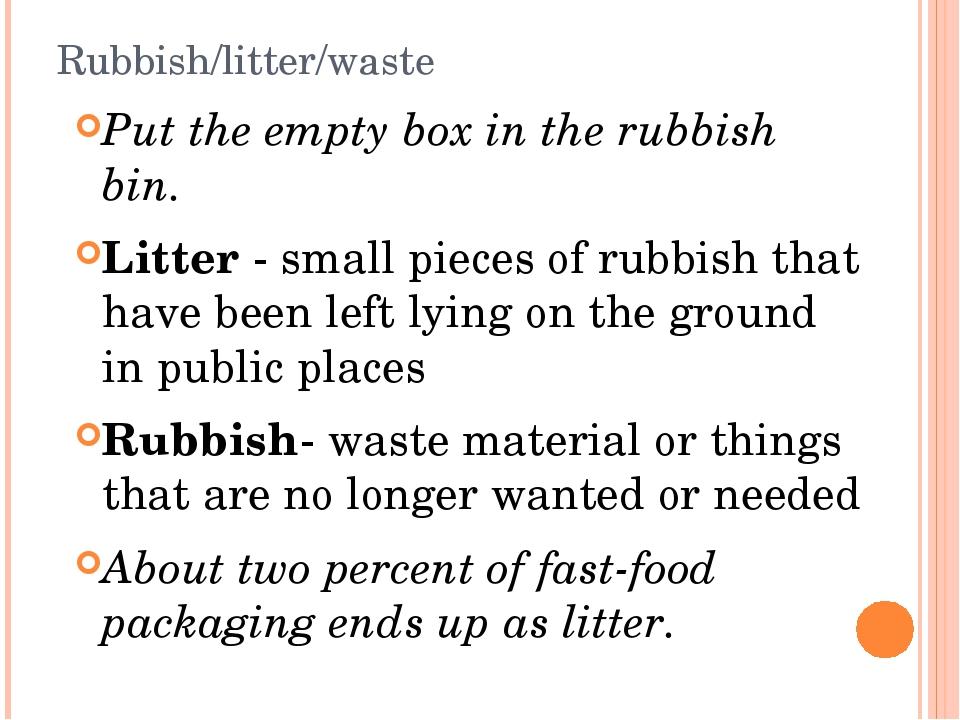 Rubbish/litter/waste Put the empty box in the rubbish bin. Litter - small pie...
