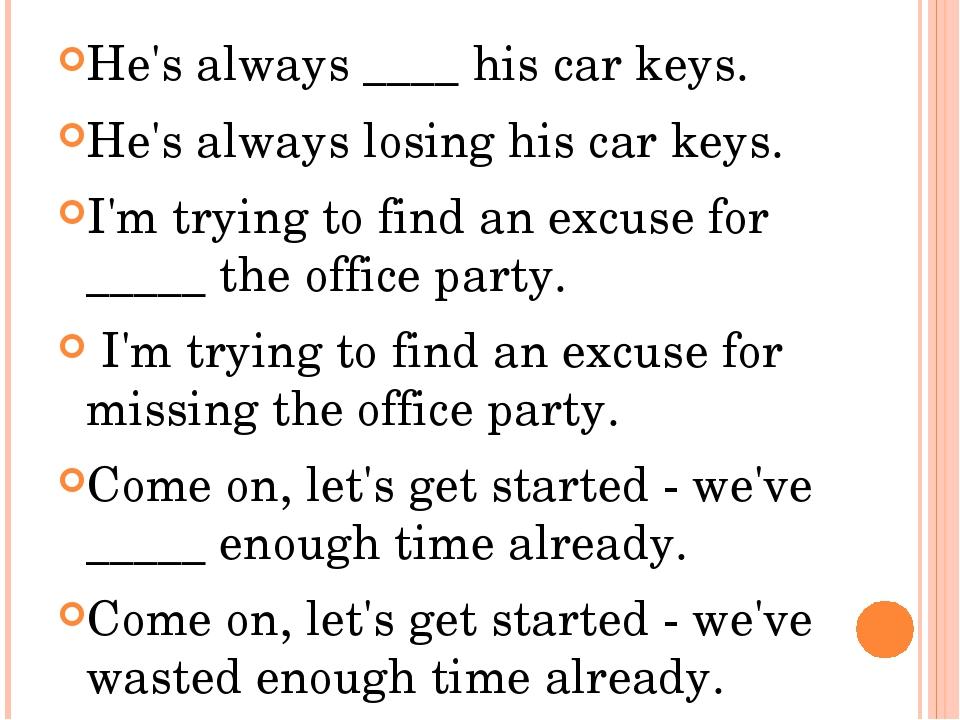 He's always ____ his car keys. He's always losing his car keys. I'm trying t...