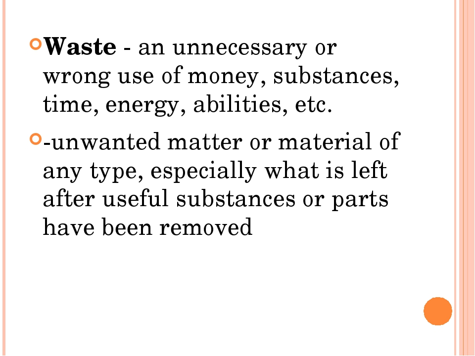 Waste - an unnecessary or wrong use of money, substances, time, energy, abil...