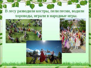 В лесу разводили костры, пели песни, водили хороводы, играли в народные игры.