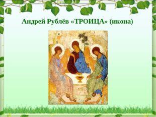 Андрей Рублёв «ТРОИЦА» (икона)