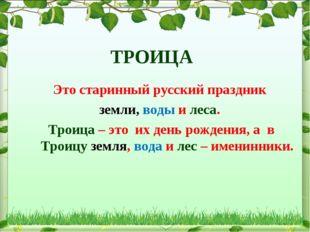 ТРОИЦА Это старинный русский праздник земли, воды и леса. Троица – это их де