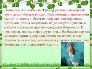 Считалось, что в ночь на Троицу русалки выходят из реки, леса и бегают во рж