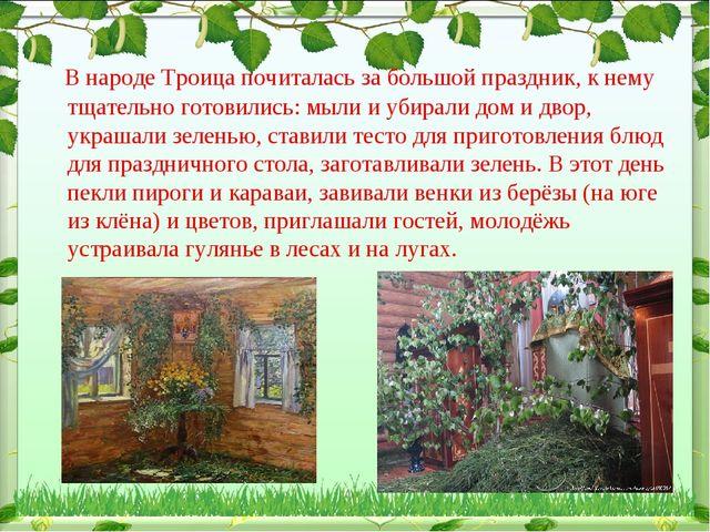 В народе Троица почиталась за большой праздник, к нему тщательно готовились:...
