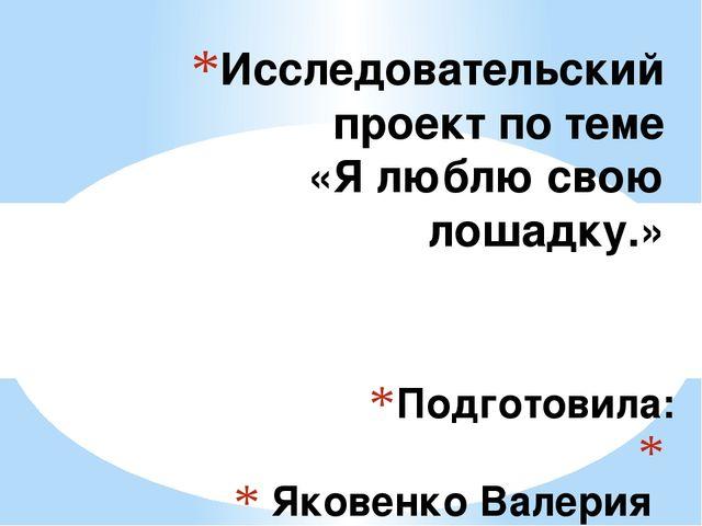 Подготовила:  Яковенко Валерия ученица 4 «А» класса Исследовательский проект...