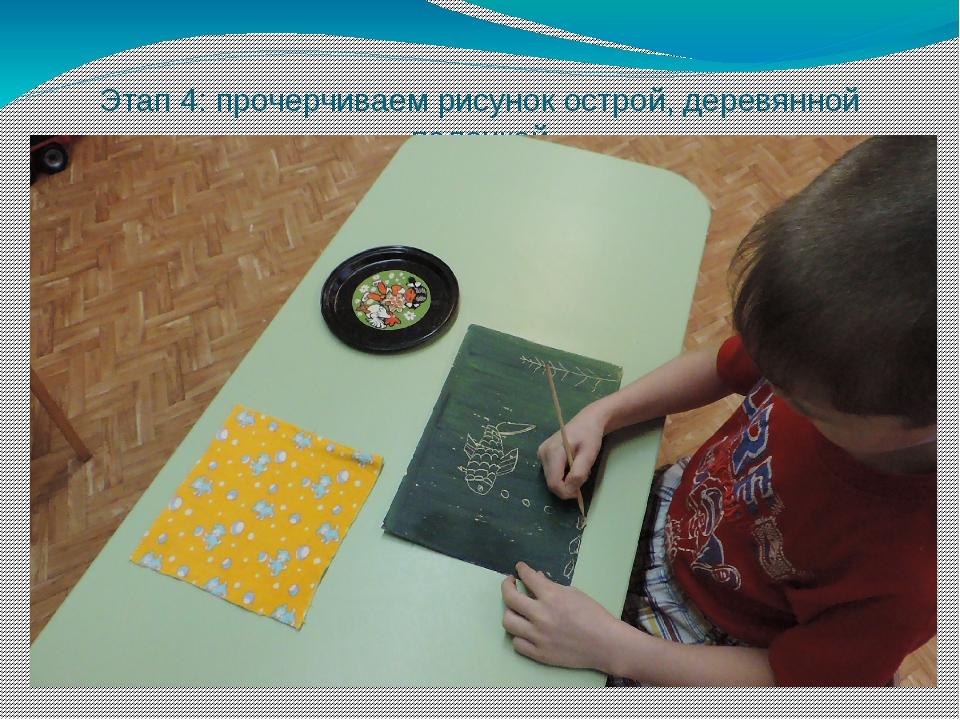 Этап 4: прочерчиваем рисунок острой, деревянной палочкой