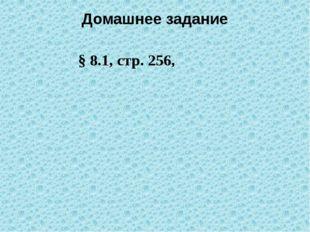 Домашнее задание § 8.1, стр. 256,