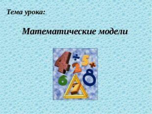 Тема урока: Математические модели