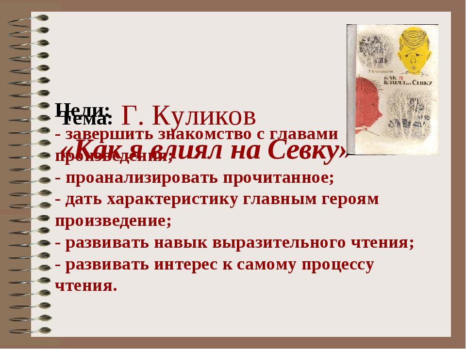 Тема: Г. Куликов «Как я влиял на Севку» Цели: - завершить знакомство с глава...