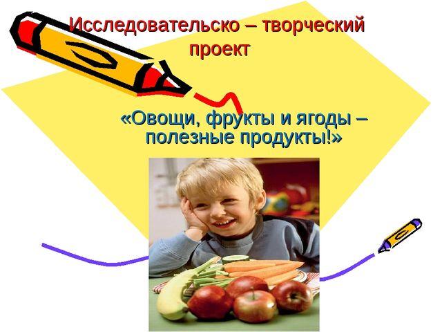 Исследовательско – творческий проект «Овощи, фрукты и ягоды – полезные продук...