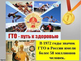 В 1972 годы значок ГТО в России имели более 58 миллионов человек.