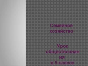 Семейное хозяйство Урок обществознания в 5 классе Учитель: Алиева М.С.