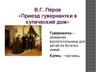 В.Г. Перов «Приезд гувернантки в купеческий дом» Гувернантка – домашняя воспи