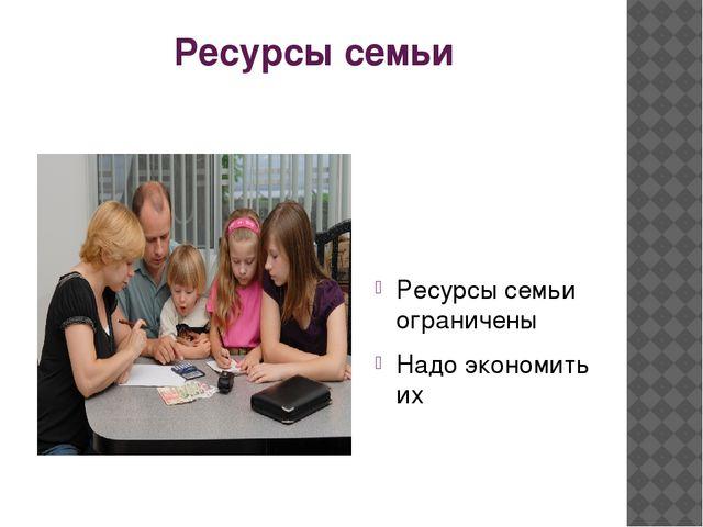 Ресурсы семьи Ресурсы семьи ограничены Надо экономить их