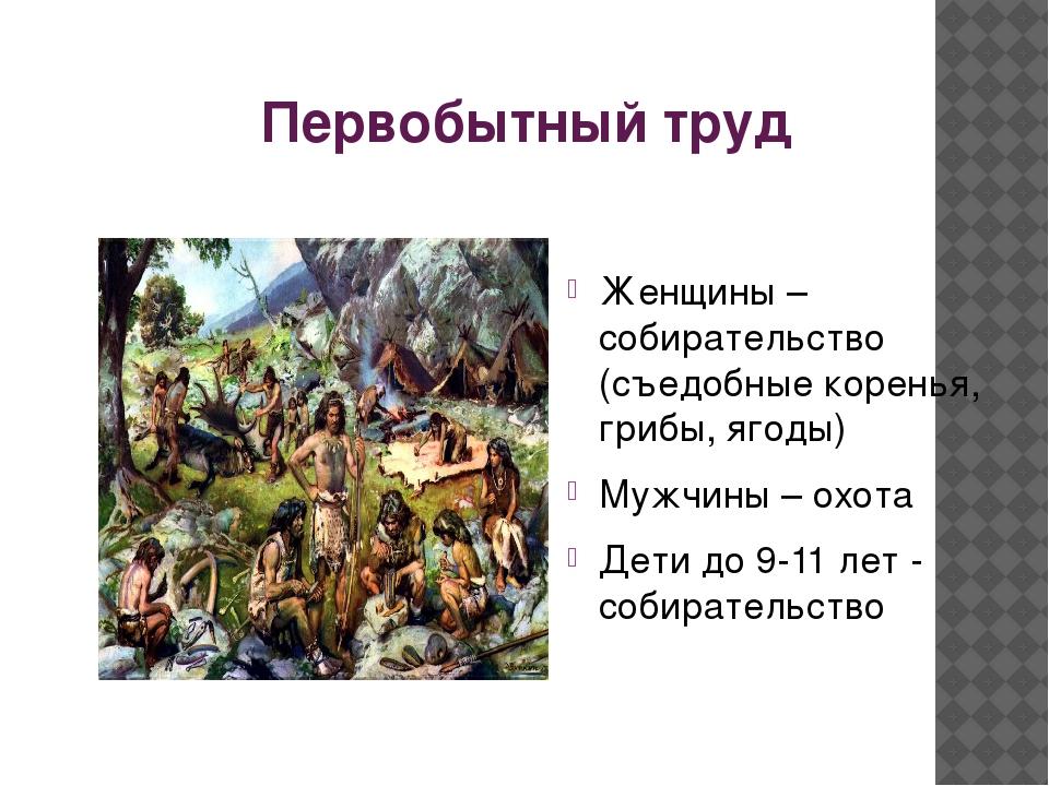 Первобытный труд Женщины – собирательство (съедобные коренья, грибы, ягоды) М...