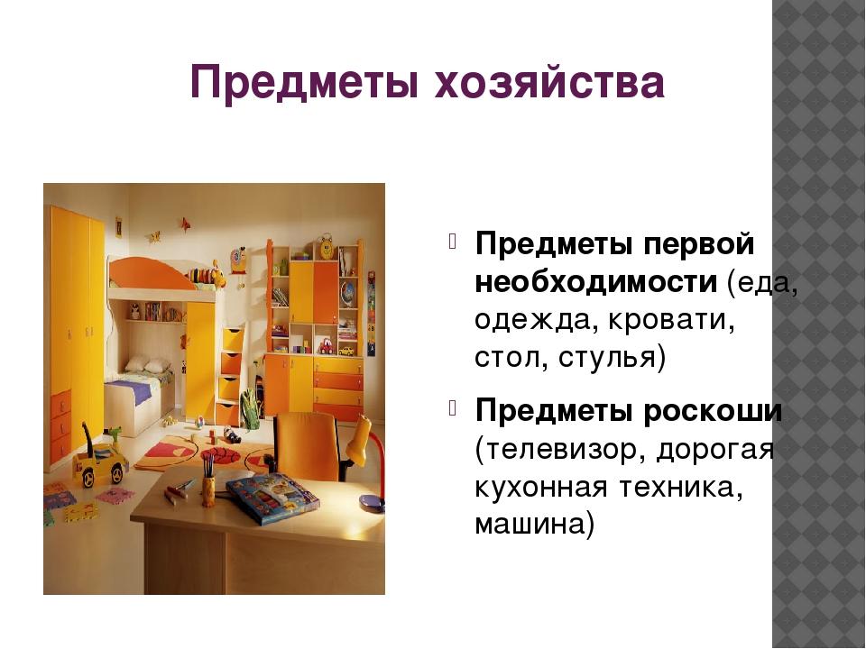Предметы хозяйства Предметы первой необходимости (еда, одежда, кровати, стол,...