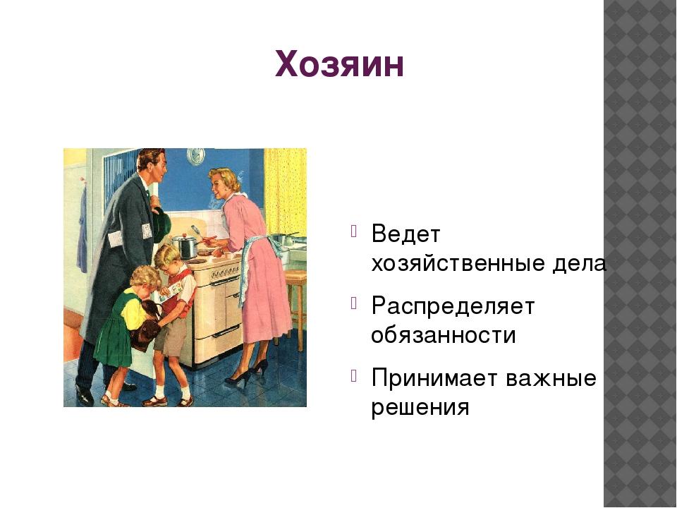 Хозяин Ведет хозяйственные дела Распределяет обязанности Принимает важные реш...