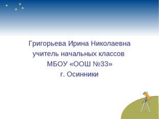 Григорьева Ирина Николаевна учитель начальных классов МБОУ «ООШ №33» г. Осин