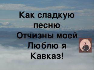 Как сладкую песню Отчизны моей Люблю я Кавказ!