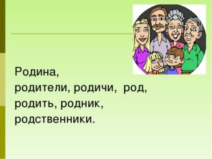 Родина, родители, родичи, род, родить, родник, родственники.