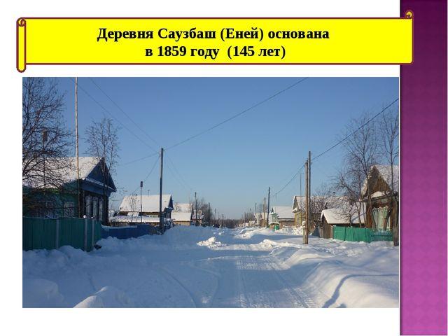 Деревня Саузбаш (Еней) основана в 1859 году (145 лет)