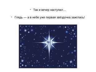Так и вечер наступил… Глядь — а в небе уже первая звёздочка зажглась!
