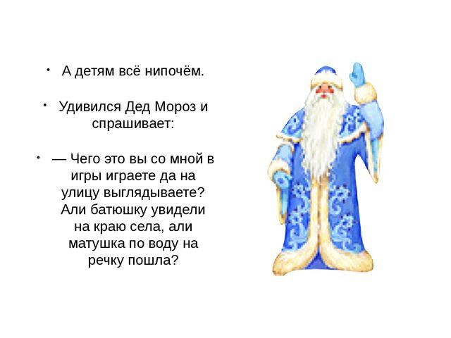 А детям всё нипочём. Удивился Дед Мороз и спрашивает: — Чего это вы со мной в...