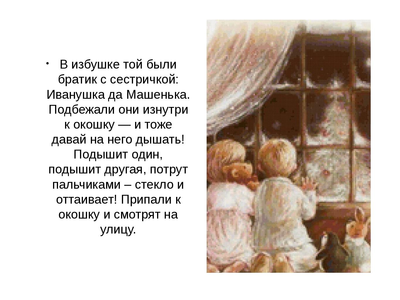 В избушке той были братик с сестричкой: Иванушка да Машенька. Подбежали они и...