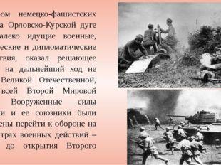 Разгром немецко-фашистских войск на Орловско-Курской дуге имел далеко идущие