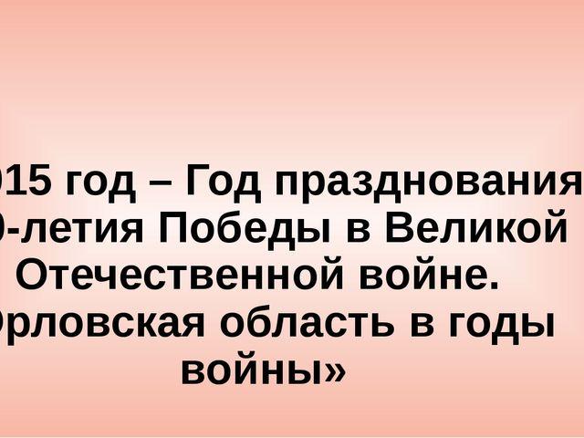 «2015 год – Год празднования 70-летия Победы в Великой Отечественной войне. О...