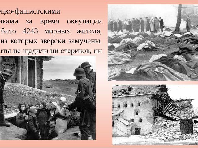 Немецко-фашистскими захватчиками за время оккупации было убито 4243 мирных жи...