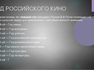 ГОД РОССИЙСКОГО КИНО Последние восемь лет каждый год президент России В.В.Пут