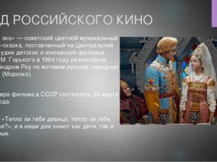 ГОД РОССИЙСКОГО КИНО «Моро́зко» — советский цветной музыкальный фильм-сказка,
