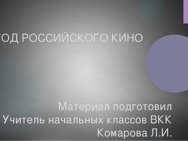 ГОД РОССИЙСКОГО КИНО Материал подготовил Учитель начальных классов ВКК Комаро...