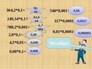 364,2*0,1= 36,42 249,34*0,1= 24,934 788,2*0,001= 0,7882 2,8*0,1= 0,28 4,5*0,0