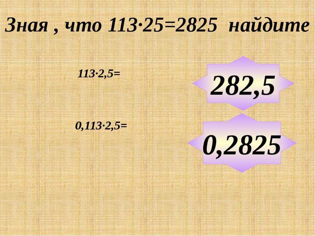 Зная , что 113∙25=2825 найдите 113∙2,5= 282,5 0,2825 0,113∙2,5= Примеры выпол...