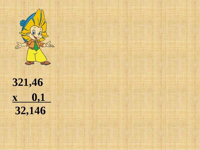 321,46 х 0,1 32,146 321,46 х 0,01 3 ,2146 321,46 х 0,001 0,32146