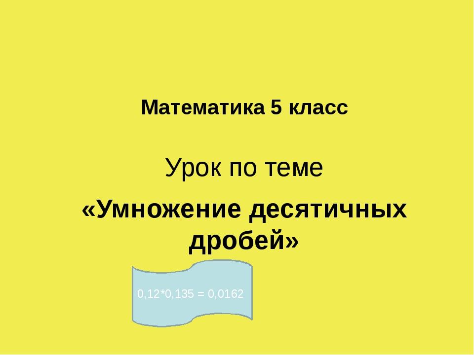 Математика 5 класс Урок по теме «Умножение десятичных дробей»  0,12*0,135 =...