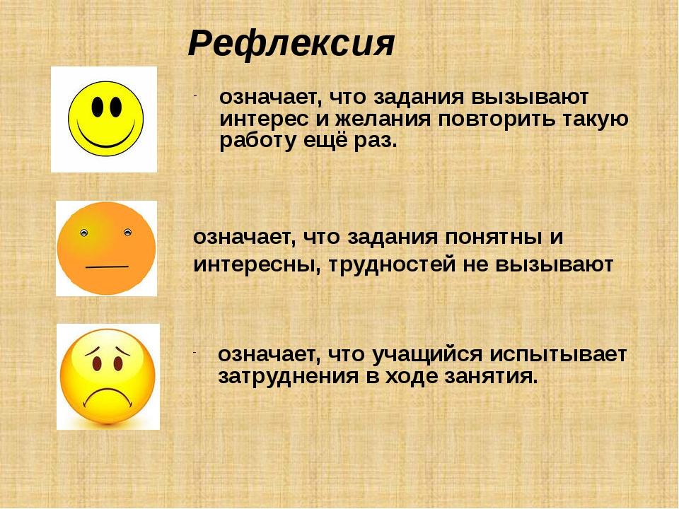 Рефлексия означает, что задания понятны и интересны, трудностей не вызывают о...