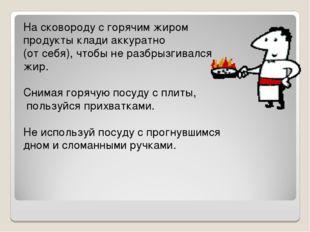 На сковороду с горячим жиром продукты клади аккуратно (от себя), чтобы не раз