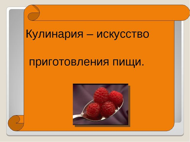 Кулинария – искусство приготовления пищи.